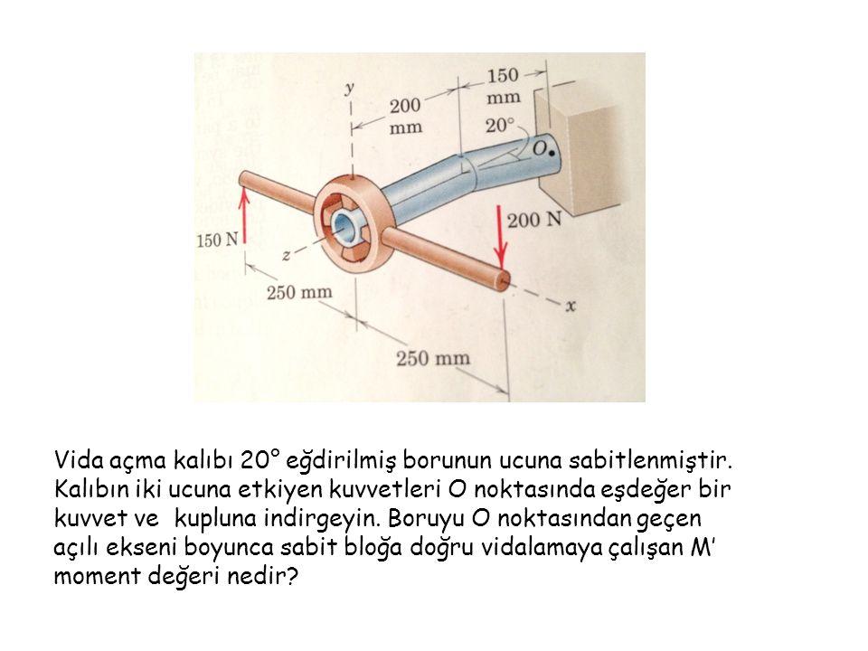 Vida açma kalıbı 20° eğdirilmiş borunun ucuna sabitlenmiştir. Kalıbın iki ucuna etkiyen kuvvetleri O noktasında eşdeğer bir kuvvet ve kupluna indirgey