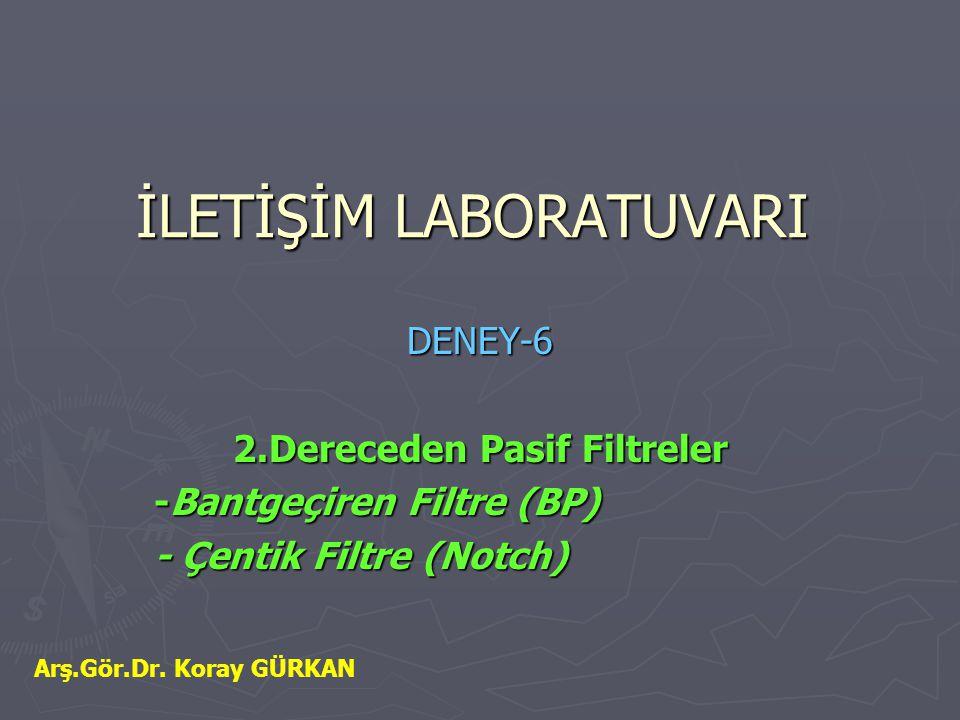 İLETİŞİM LABORATUVARI DENEY-6 2.Dereceden Pasif Filtreler -Bantgeçiren Filtre (BP) - Çentik Filtre (Notch) Arş.Gör.Dr. Koray GÜRKAN