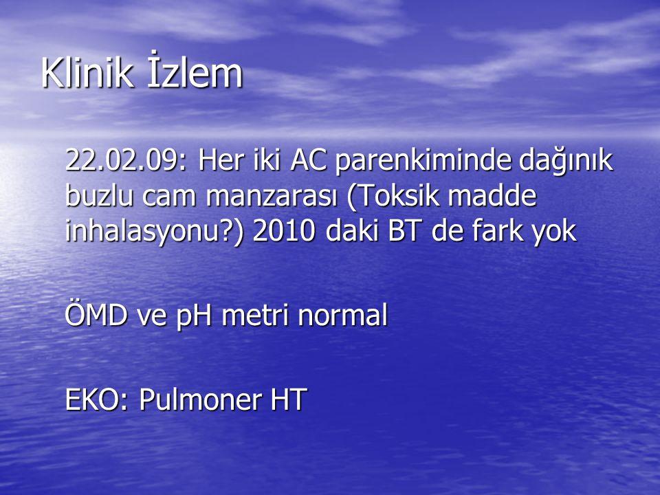 Klinik İzlem 22.02.09: Her iki AC parenkiminde dağınık buzlu cam manzarası (Toksik madde inhalasyonu?) 2010 daki BT de fark yok ÖMD ve pH metri normal