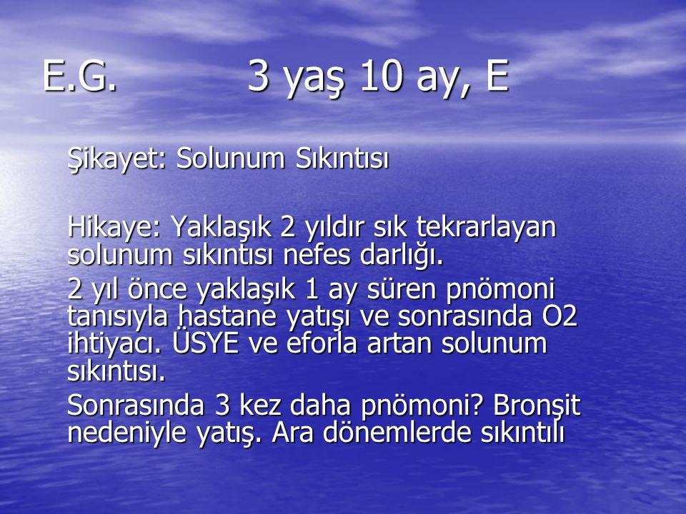 E.G.3 yaş 10 ay, E Şikayet: Solunum Sıkıntısı Hikaye: Yaklaşık 2 yıldır sık tekrarlayan solunum sıkıntısı nefes darlığı. 2 yıl önce yaklaşık 1 ay süre