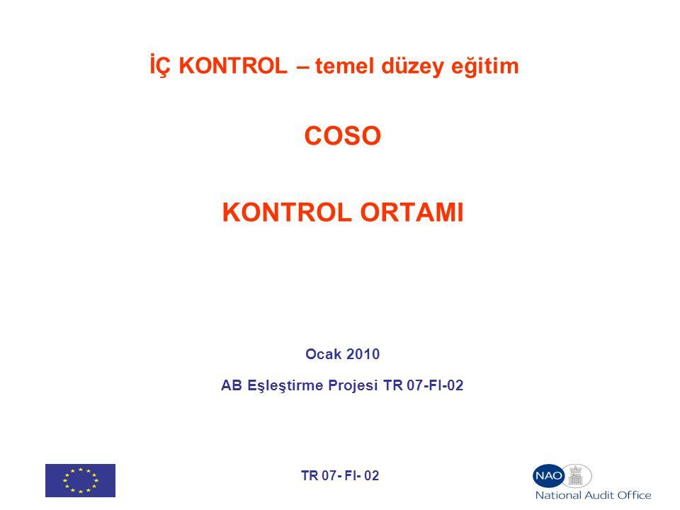 TR 07- FI- 02 İÇ KONTROL – temel düzey eğitim COSO KONTROL ORTAMI Ocak 2010 AB Eşleştirme Projesi TR 07-FI-02