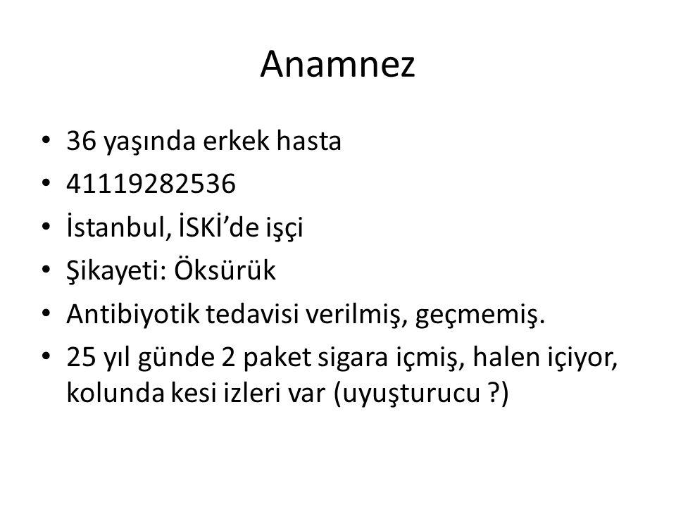 Anamnez 36 yaşında erkek hasta 41119282536 İstanbul, İSKİ'de işçi Şikayeti: Öksürük Antibiyotik tedavisi verilmiş, geçmemiş.