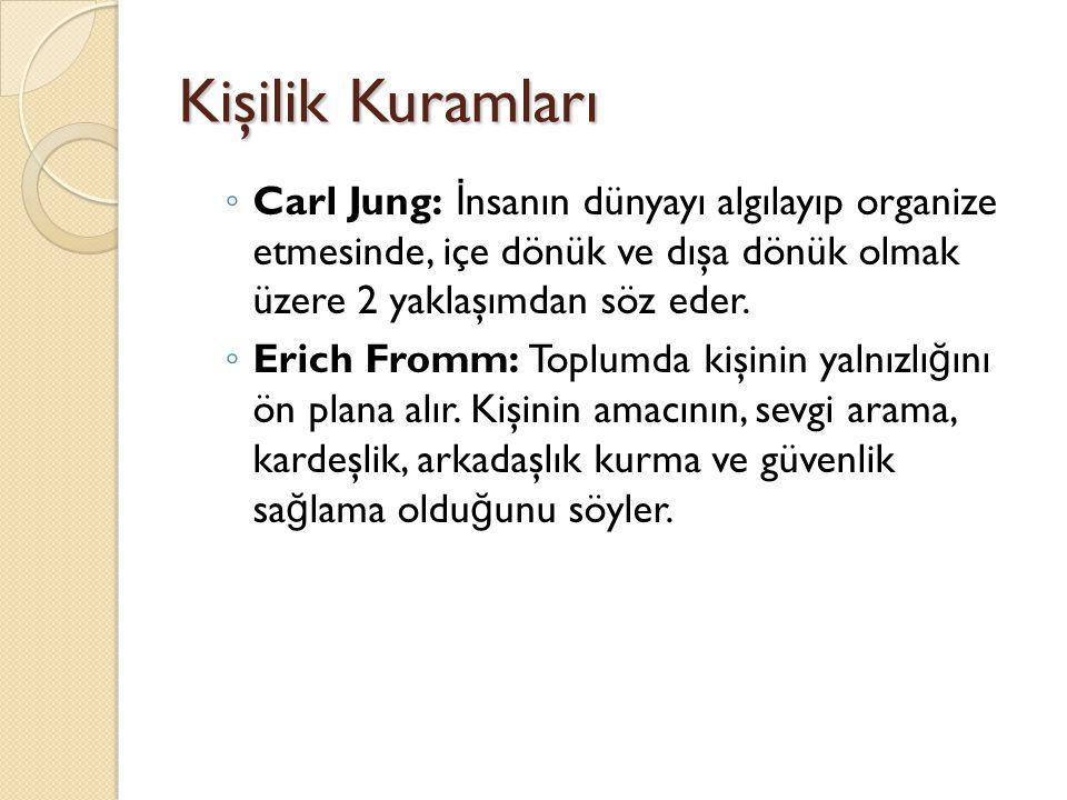 Kişilik Kuramları ◦ Carl Jung: İ nsanın dünyayı algılayıp organize etmesinde, içe dönük ve dışa dönük olmak üzere 2 yaklaşımdan söz eder. ◦ Erich From