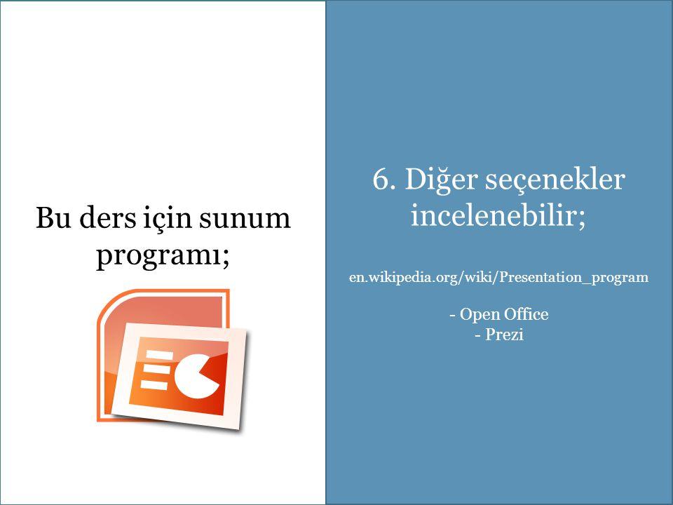 Bu ders için sunum programı; 6. Diğer seçenekler incelenebilir; en.wikipedia.org/wiki/Presentation_program - Open Office - Prezi