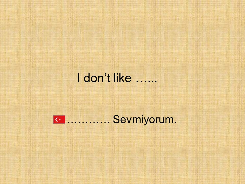 …………. Sevmiyorum. I don't like …...
