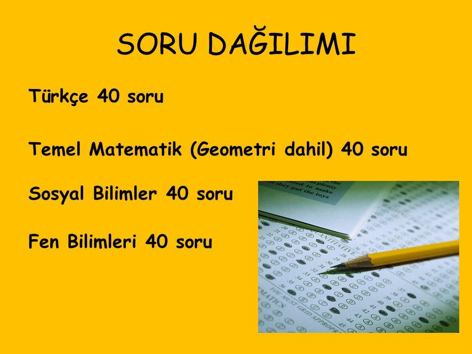 SORU DAĞILIMI Türkçe 40 soru Temel Matematik (Geometri dahil) 40 soru Sosyal Bilimler 40 soru Fen Bilimleri 40 soru