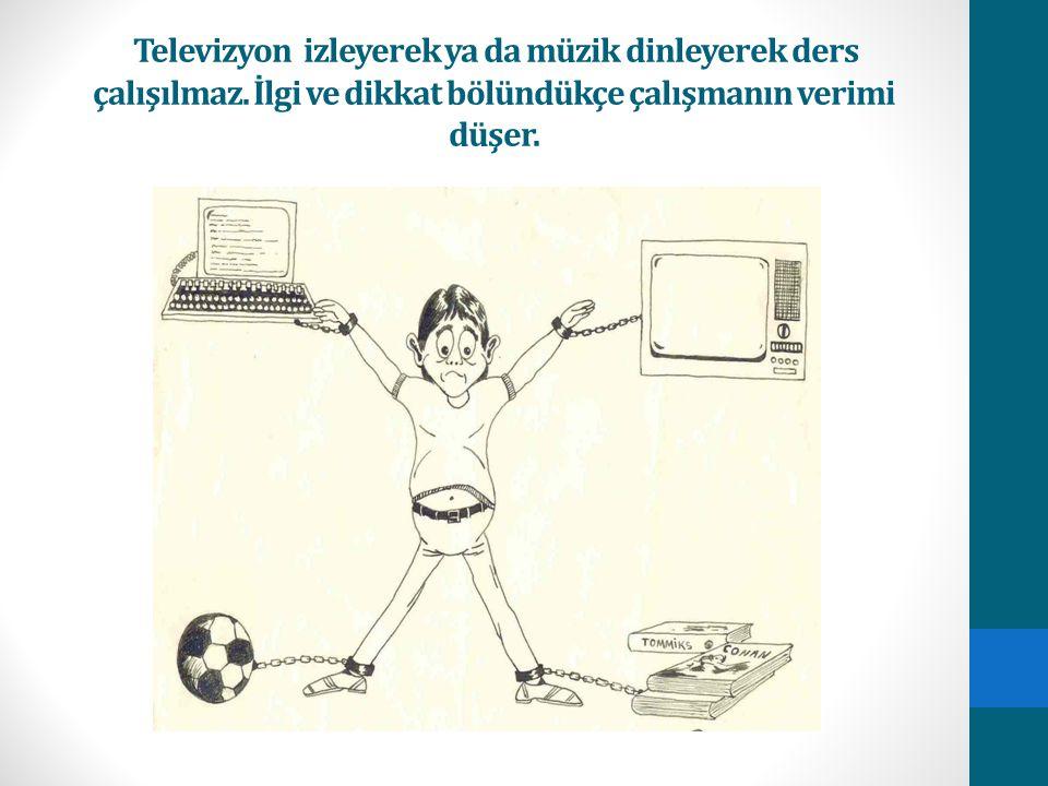 Televizyon izleyerek ya da müzik dinleyerek ders çalışılmaz. İlgi ve dikkat bölündükçe çalışmanın verimi düşer.