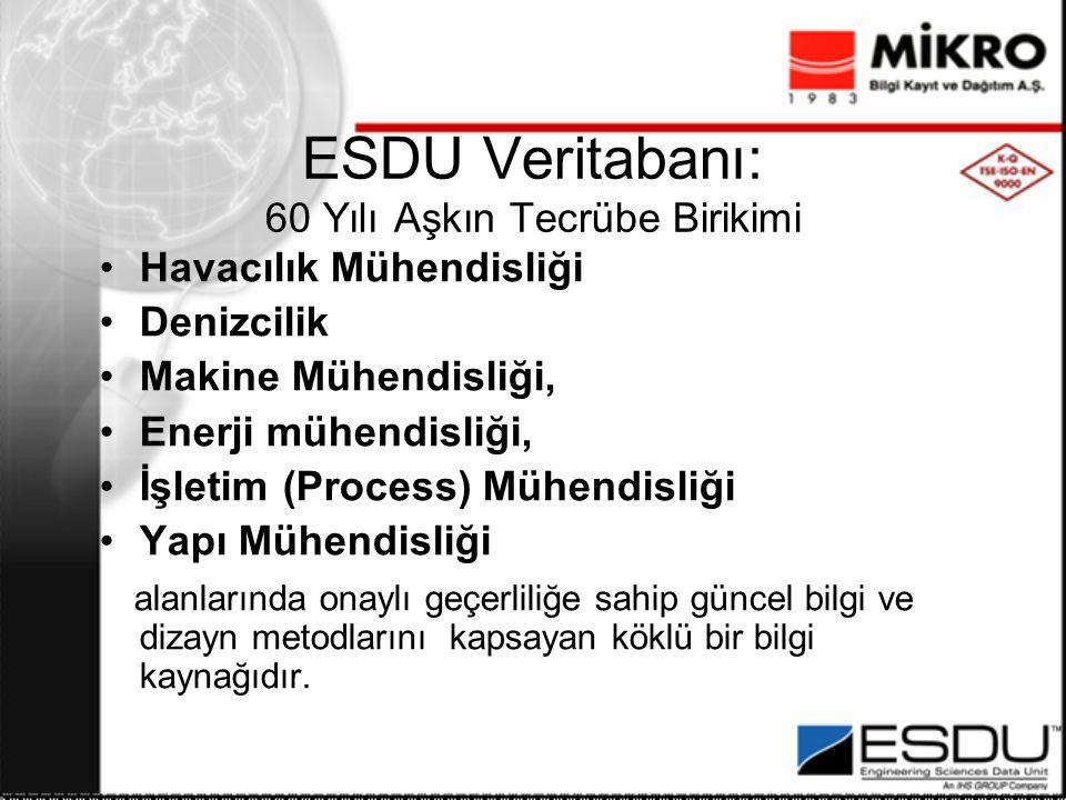 ESDU Veritabanı: 60 Yılı Aşkın Tecrübe Birikimi Havacılık Mühendisliği Denizcilik Makine Mühendisliği, Enerji mühendisliği, İşletim (Process) Mühendisliği Yapı Mühendisliği alanlarında onaylı geçerliliğe sahip güncel bilgi ve dizayn metodlarını kapsayan köklü bir bilgi kaynağıdır.