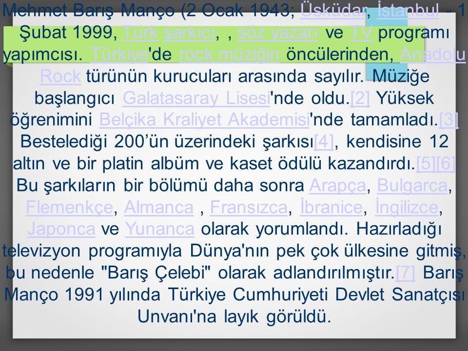 Mehmet Barış Manço (2 Ocak 1943; Üsküdar, İstanbul - 1 Şubat 1999, Türk şarkıcı,, söz yazarı ve TV programı yapımcısı. Türkiye'de rock müziğin öncüler