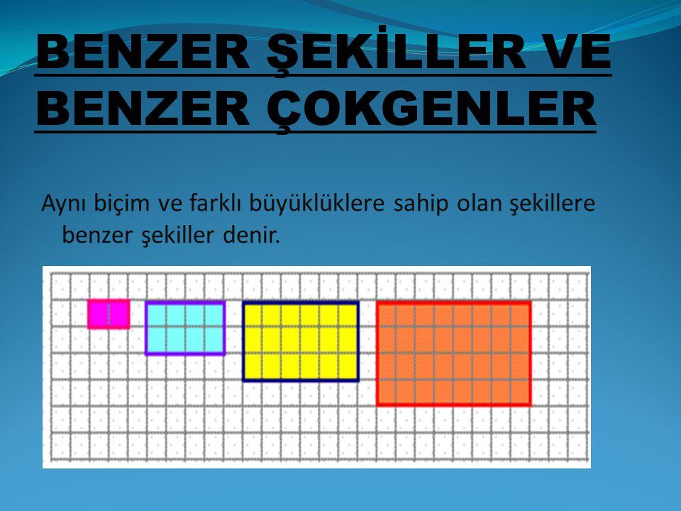 BENZER ŞEKİLLER VE BENZER ÇOKGENLER Aynı biçim ve farklı büyüklüklere sahip olan şekillere benzer şekiller denir.
