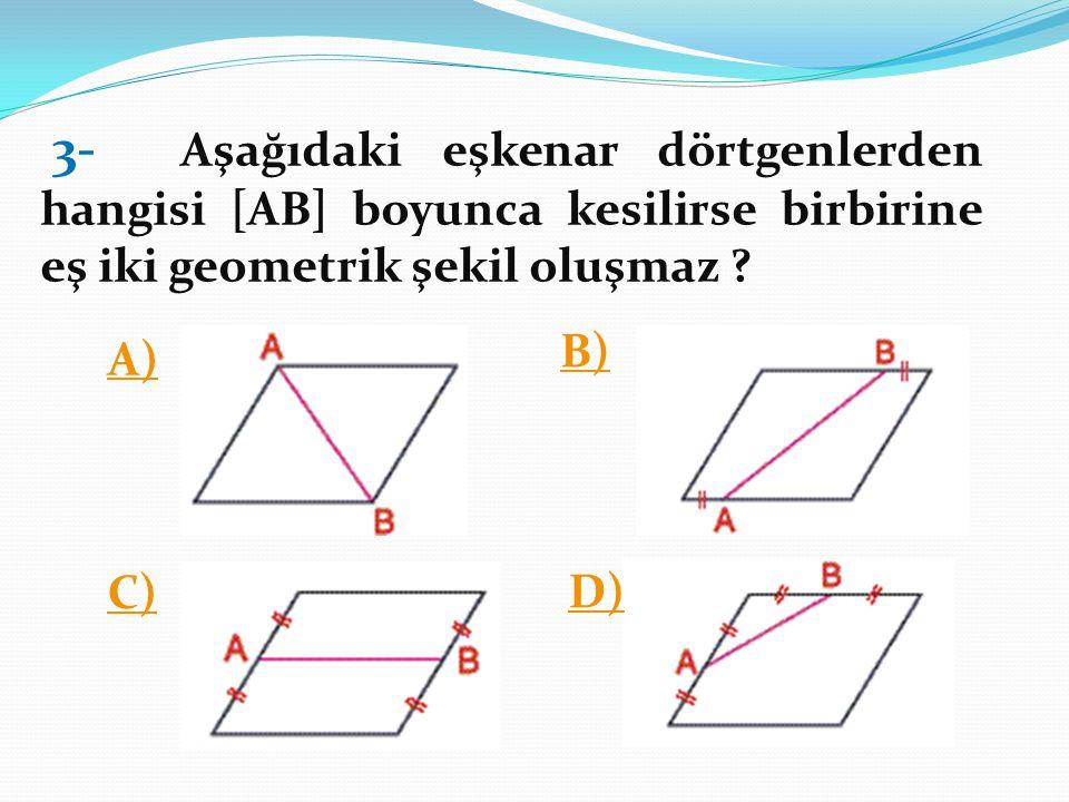 3- Aşağıdaki eşkenar dörtgenlerden hangisi [AB] boyunca kesilirse birbirine eş iki geometrik şekil oluşmaz ? A) B) C) D)
