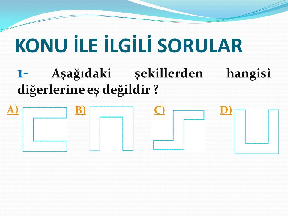 KONU İLE İLGİLİ SORULAR 1- Aşağıdaki şekillerden hangisi diğerlerine eş değildir ? A) B)C)D)