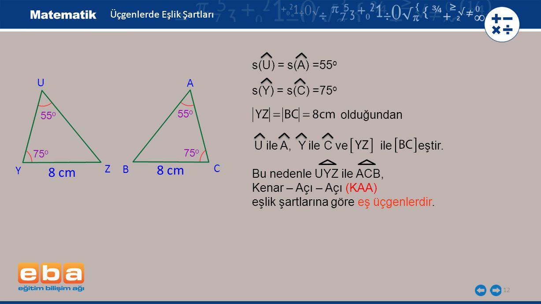 12 s(U) = s(A) =55 o s(Y) = s(C) =75 o olduğundan U ile A, Y ile C ve ile eştir.