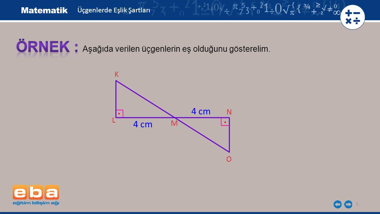 5 K L Aşağıda verilen üçgenlerin eş olduğunu gösterelim. M N O 4 cm.. Üçgenlerde Eşlik Şartları