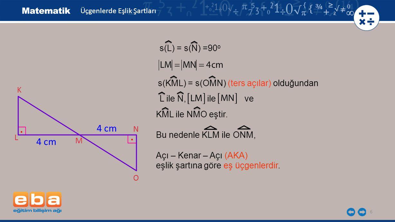 6 K L M N O 4 cm s(L) = s(N) =90 o s(KML) = s(OMN) (ters açılar) olduğundan L ile N, ile ve KML ile NMO eştir.