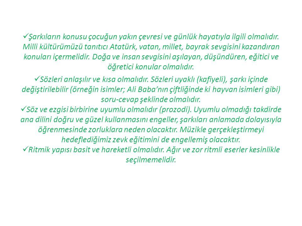 Şarkıların konusu çocuğun yakın çevresi ve günlük hayatıyla ilgili olmalıdır. Milli kültürümüzü tanıtıcı Atatürk, vatan, millet, bayrak sevgisini kaza