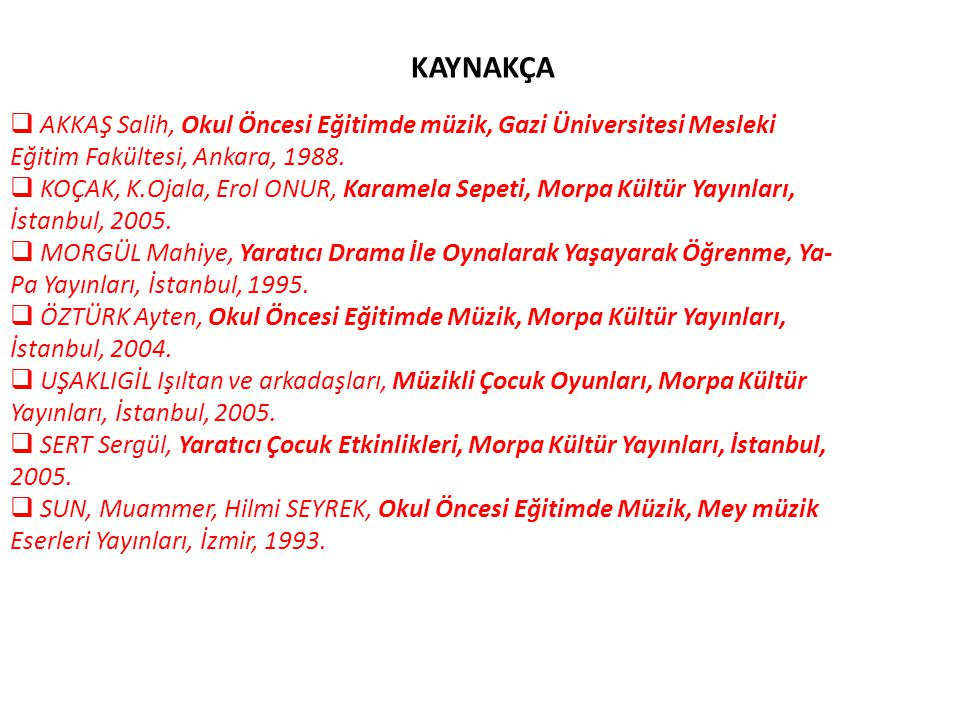 KAYNAKÇA  AKKAŞ Salih, Okul Öncesi Eğitimde müzik, Gazi Üniversitesi Mesleki Eğitim Fakültesi, Ankara, 1988.  KOÇAK, K.Ojala, Erol ONUR, Karamela Se