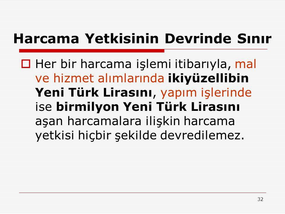 32 Harcama Yetkisinin Devrinde Sınır  Her bir harcama işlemi itibarıyla, mal ve hizmet alımlarında ikiyüzellibin Yeni Türk Lirasını, yapım işlerinde ise birmilyon Yeni Türk Lirasını aşan harcamalara ilişkin harcama yetkisi hiçbir şekilde devredilemez.