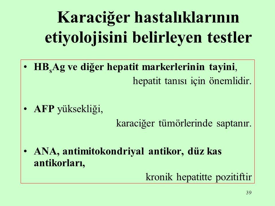 39 Karaciğer hastalıklarının etiyolojisini belirleyen testler HB s Ag ve diğer hepatit markerlerinin tayini, hepatit tanısı için önemlidir. AFP yüksek