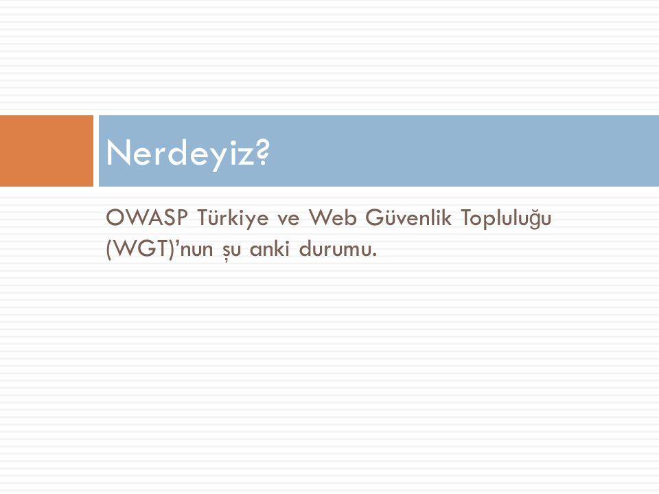 OWASP Türkiye ve Web Güvenlik Toplulu ğ u (WGT)'nun şu anki durumu. Nerdeyiz?