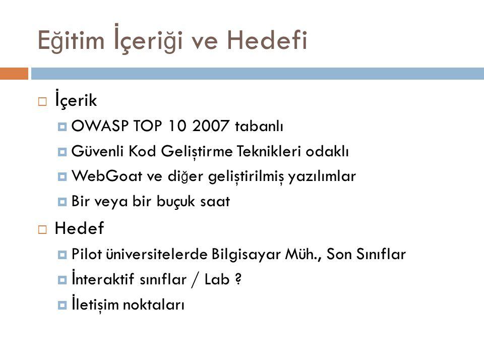 E ğ itim İ çeri ğ i ve Hedefi  İ çerik  OWASP TOP 10 2007 tabanlı  Güvenli Kod Geliştirme Teknikleri odaklı  WebGoat ve di ğ er geliştirilmiş yazılımlar  Bir veya bir buçuk saat  Hedef  Pilot üniversitelerde Bilgisayar Müh., Son Sınıflar  İ nteraktif sınıflar / Lab .