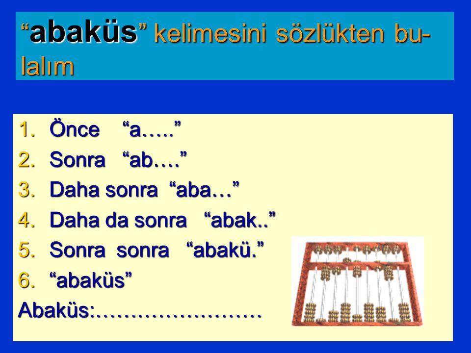 abaküs kelimesini sözlükten bu- lalım 1.Önce a….. 2.Sonra ab…. 3.Daha sonra aba… 4.Daha da sonra abak.. 5.Sonra sonra abakü. 6. abaküs Abaküs:……………………