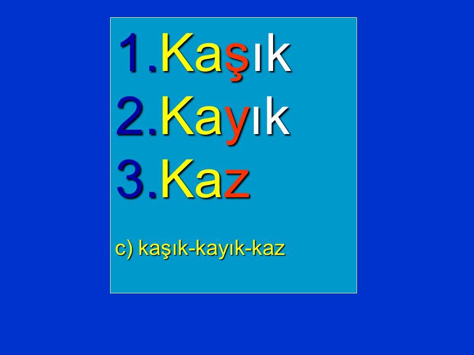 1.Kaşık 2.Kayık 3.Kaz c) kaşık-kayık-kaz