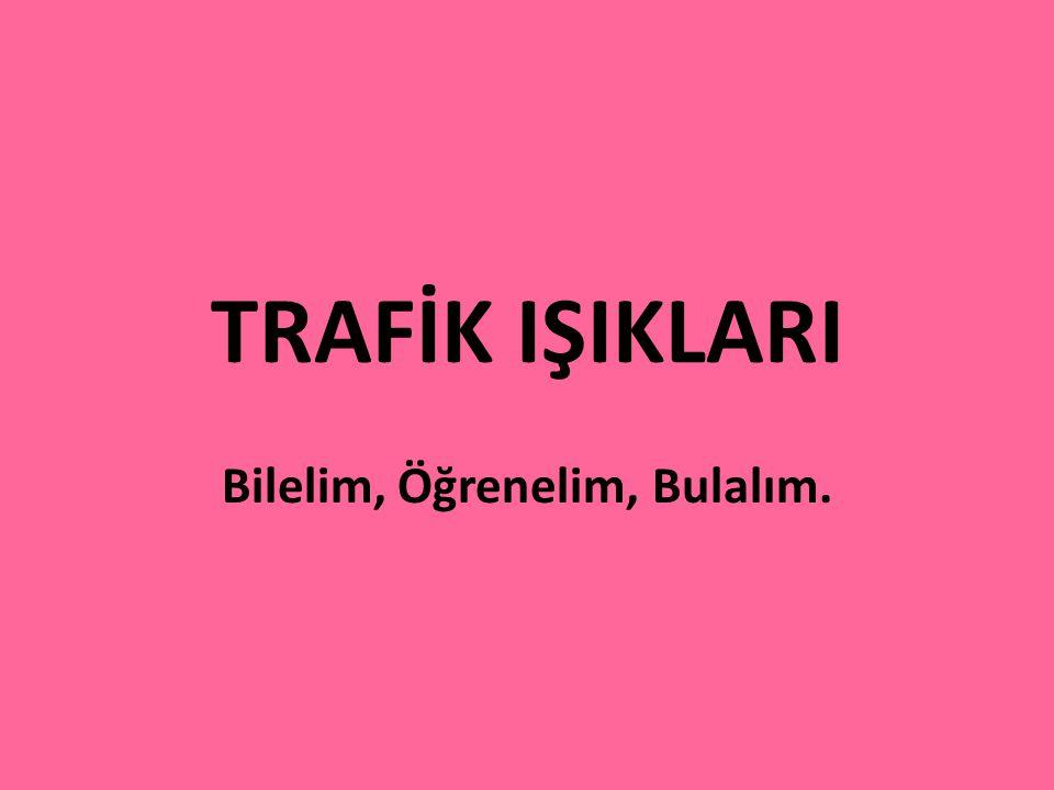 TRAFİK IŞIKLARI Bilelim, Öğrenelim, Bulalım.