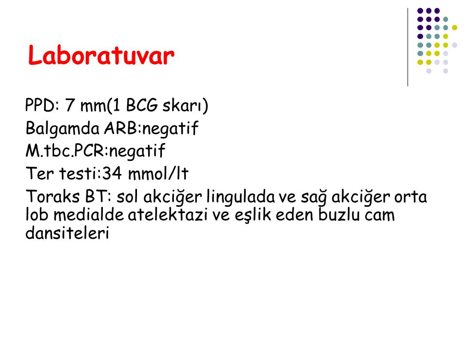 Laboratuvar PPD: 7 mm(1 BCG skarı) Balgamda ARB:negatif M.tbc.PCR:negatif Ter testi:34 mmol/lt Toraks BT: sol akciğer lingulada ve sağ akciğer orta lo