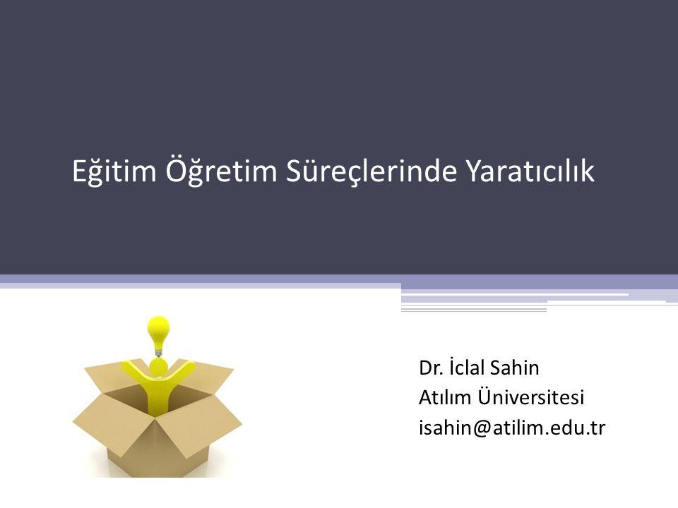 Dr. İclal Sahin Atılım Üniversitesi isahin@atilim.edu.tr Eğitim Öğretim Süreçlerinde Yaratıcılık