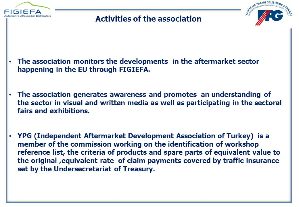 YENİLEME PAZARI GELİŞTİRME DERNEĞİ 10 Nisan 2014 YENİLEME PAZARI GELİŞTİRME DERNEĞİ 10 Nisan 2014 Activities of the association The association monitors the developments in the aftermarket sector happening in the EU through FIGIEFA.