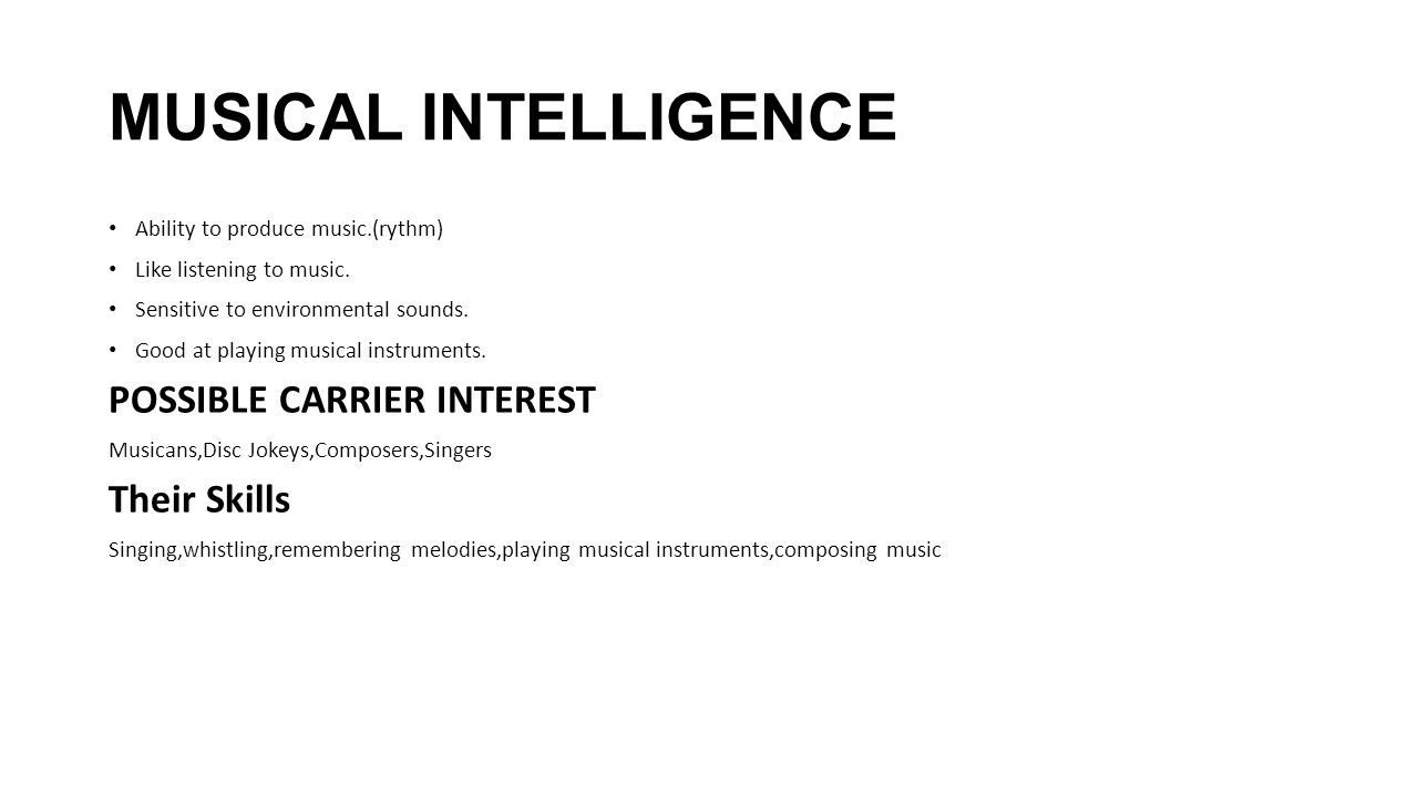 MUSICAL INTELLIGENCE Ability to produce music.(rythm) Like listening to music. Sensitive to environmental sounds. Good at playing musical instruments.