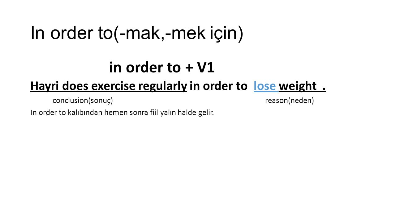 In order to(-mak,-mek için) in order to + V1 Hayri does exercise regularly in order to lose weight. conclusion(sonuç) reason(neden) In order to kalıbı