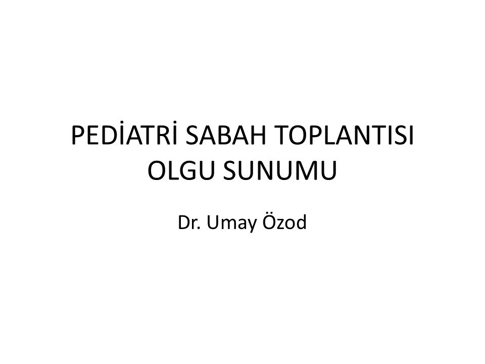 PEDİATRİ SABAH TOPLANTISI OLGU SUNUMU Dr. Umay Özod
