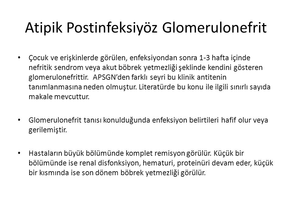 Atipik Postinfeksiyöz Glomerulonefrit Çocuk ve erişkinlerde görülen, enfeksiyondan sonra 1-3 hafta içinde nefritik sendrom veya akut böbrek yetmezliği