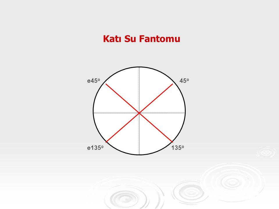 Katı Su Fantomu 45 o e135 o 135 o e45 o