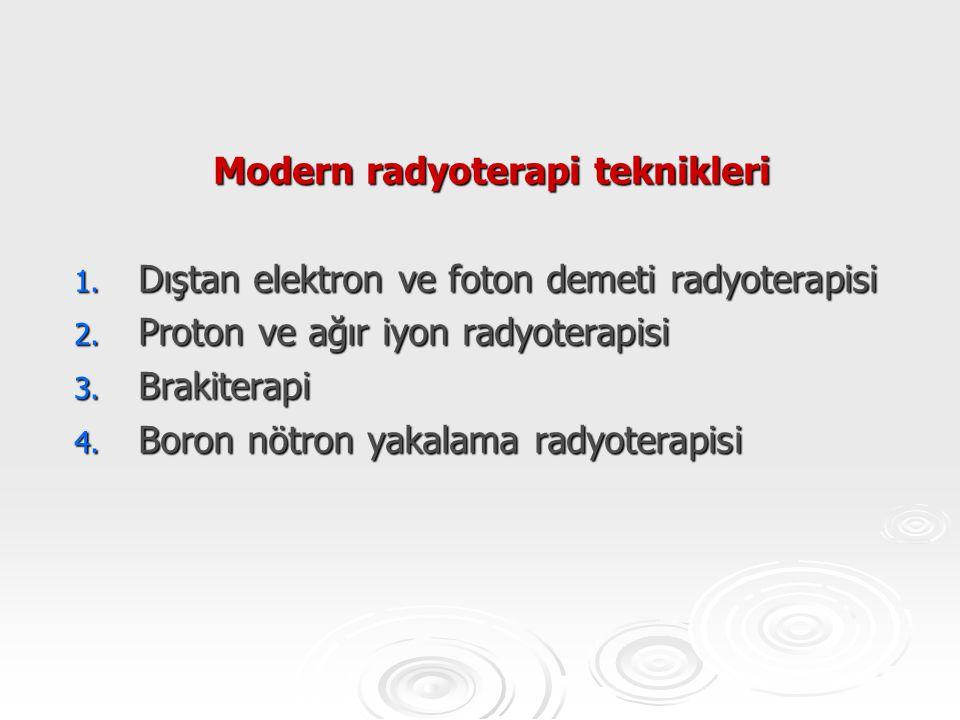 Modern radyoterapi teknikleri 1. Dıştan elektron ve foton demeti radyoterapisi 2. Proton ve ağır iyon radyoterapisi 3. Brakiterapi 4. Boron nötron yak