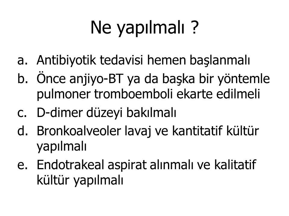 Ne yapılmalı ? a.Antibiyotik tedavisi hemen başlanmalı b.Önce anjiyo-BT ya da başka bir yöntemle pulmoner tromboemboli ekarte edilmeli c.D-dimer düzey