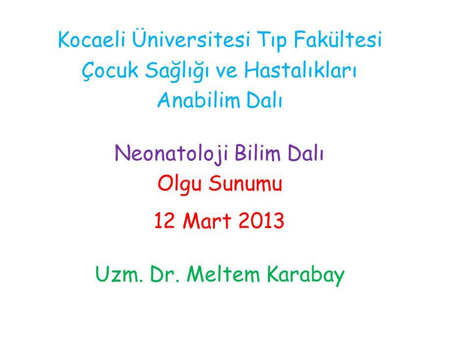 Kocaeli Üniversitesi Tıp Fakültesi Çocuk Sağlığı ve Hastalıkları Anabilim Dalı Neonatoloji Bilim Dalı Olgu Sunumu 12 Mart 2013 Uzm. Dr. Meltem Karabay