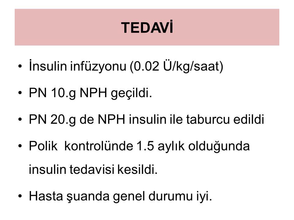 TEDAVİ İnsulin infüzyonu (0.02 Ü/kg/saat) PN 10.g NPH geçildi. PN 20.g de NPH insulin ile taburcu edildi Polik kontrolünde 1.5 aylık olduğunda insulin
