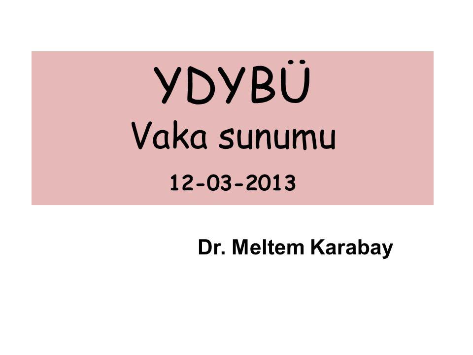 YDYBÜ Vaka sunumu 12-03-2013 Dr. Meltem Karabay