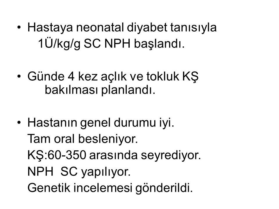 Hastaya neonatal diyabet tanısıyla 1Ü/kg/g SC NPH başlandı. Günde 4 kez açlık ve tokluk KŞ bakılması planlandı. Hastanın genel durumu iyi. Tam oral be