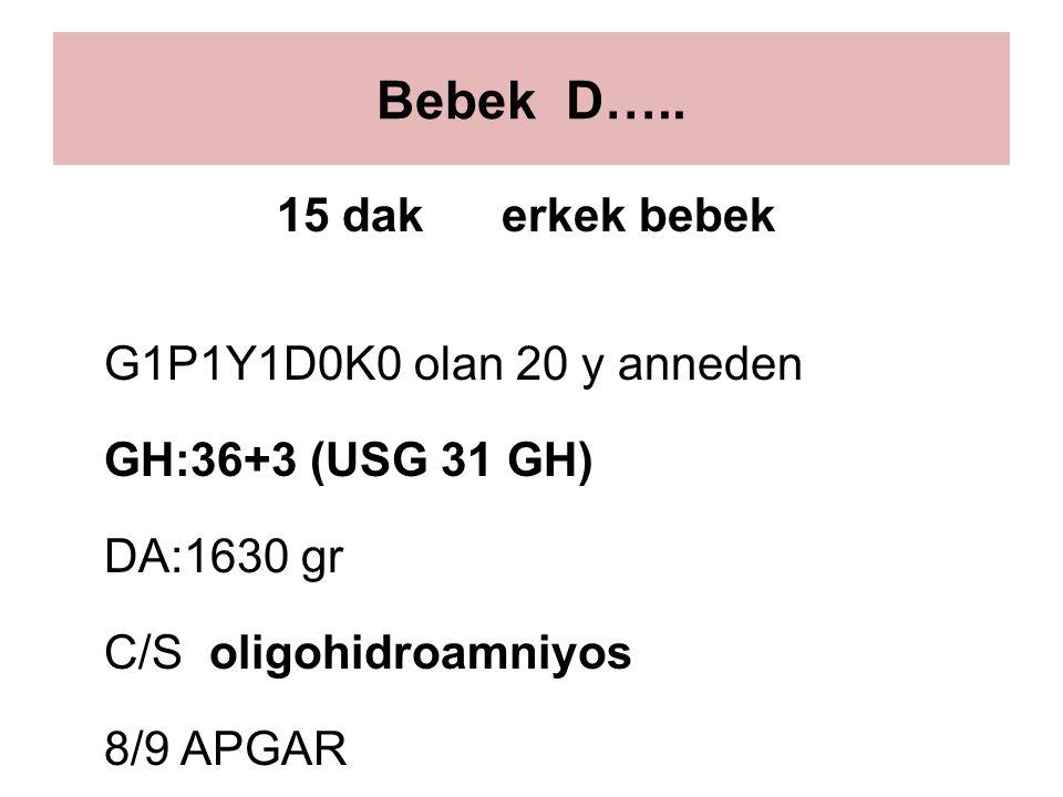 Bebek D….. 15 dak erkek bebek G1P1Y1D0K0 olan 20 y anneden GH:36+3 (USG 31 GH) DA:1630 gr C/S oligohidroamniyos 8/9 APGAR