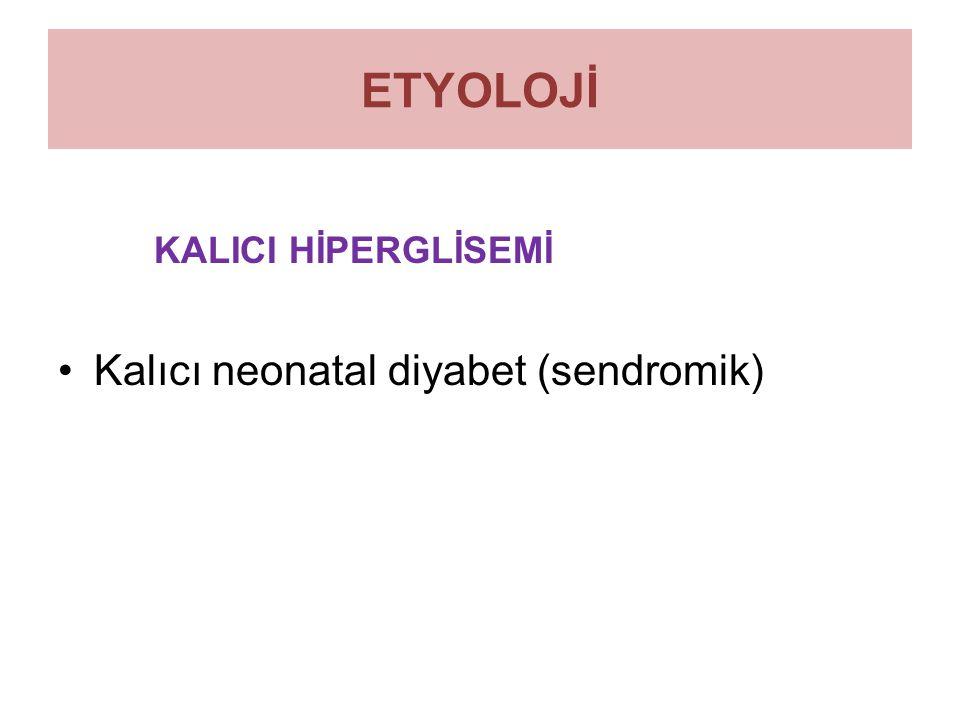 ETYOLOJİ KALICI HİPERGLİSEMİ Kalıcı neonatal diyabet (sendromik)