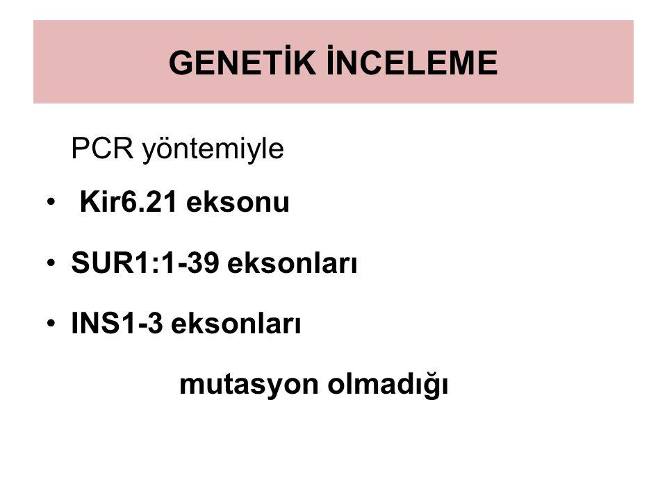 GENETİK İNCELEME PCR yöntemiyle Kir6.21 eksonu SUR1:1-39 eksonları INS1-3 eksonları mutasyon olmadığı