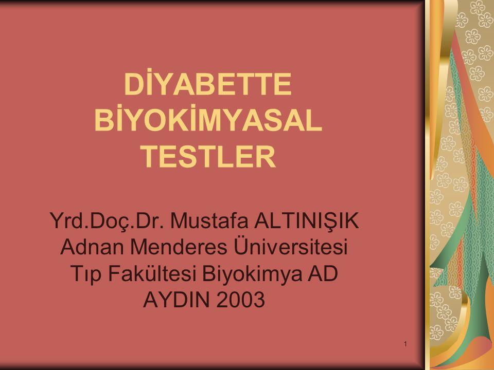 1 DİYABETTE BİYOKİMYASAL TESTLER Yrd.Doç.Dr. Mustafa ALTINIŞIK Adnan Menderes Üniversitesi Tıp Fakültesi Biyokimya AD AYDIN 2003