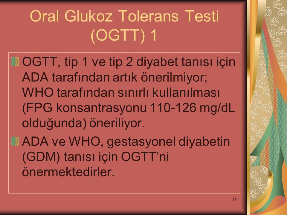 17 Oral Glukoz Tolerans Testi (OGTT) 1 OGTT, tip 1 ve tip 2 diyabet tanısı için ADA tarafından artık önerilmiyor; WHO tarafından sınırlı kullanılması