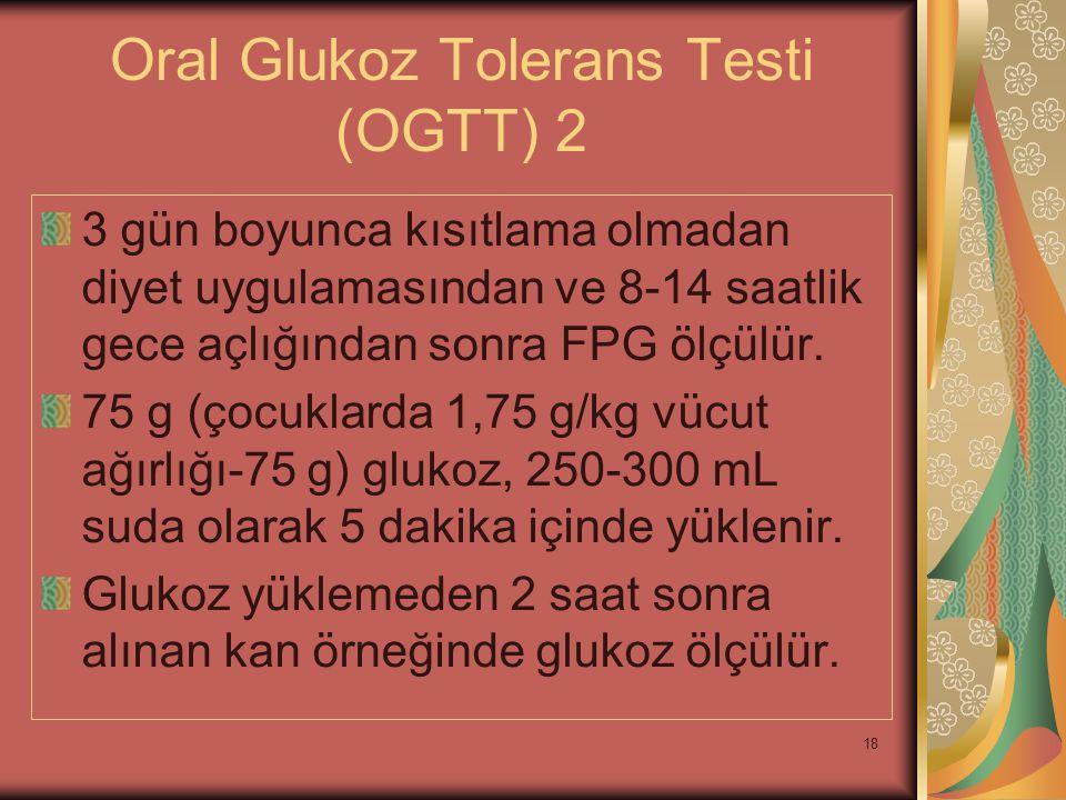 18 Oral Glukoz Tolerans Testi (OGTT) 2 3 gün boyunca kısıtlama olmadan diyet uygulamasından ve 8-14 saatlik gece açlığından sonra FPG ölçülür. 75 g (ç