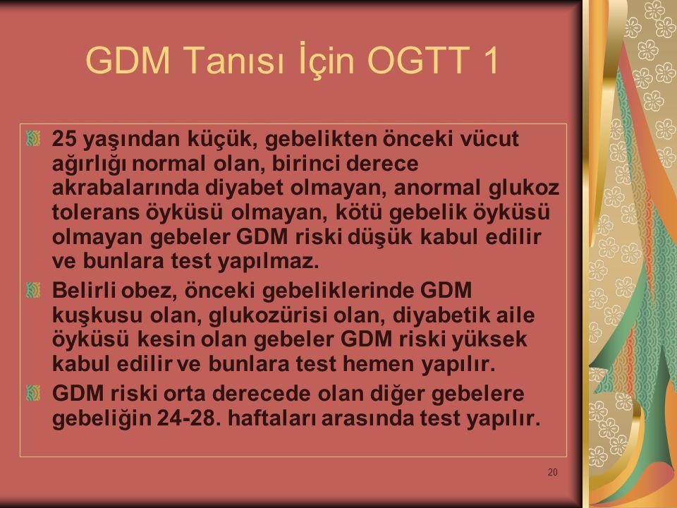 20 GDM Tanısı İçin OGTT 1 25 yaşından küçük, gebelikten önceki vücut ağırlığı normal olan, birinci derece akrabalarında diyabet olmayan, anormal gluko