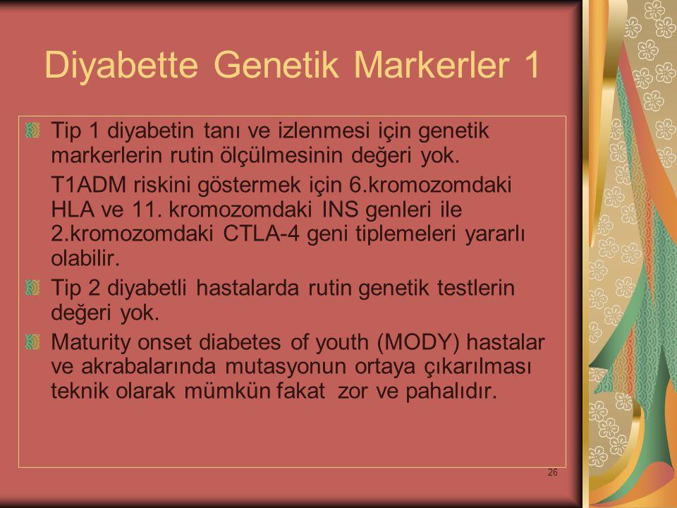 26 Diyabette Genetik Markerler 1 Tip 1 diyabetin tanı ve izlenmesi için genetik markerlerin rutin ölçülmesinin değeri yok. T1ADM riskini göstermek içi